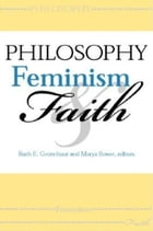 Philosophy, Feminism, and Faith by Ruth E. Groenhout