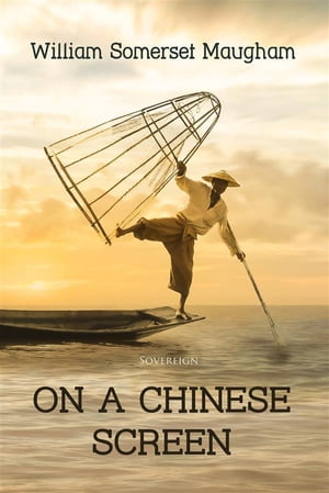 On a Chinese Screen: Sketches of Life in China by William Somerset Maugham