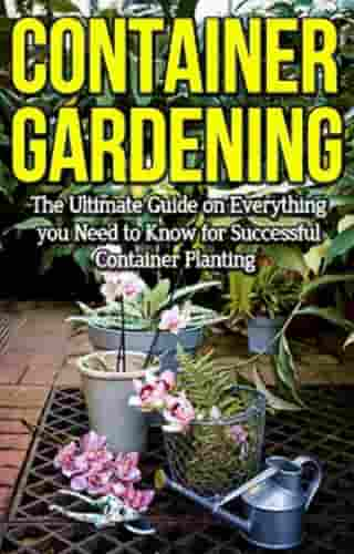 Container Gardening: The ultimate guide on everything you need to know for successful container planting by Steve Ryan