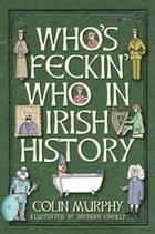 Who's Feckin' Who in Irish History by Colin Murphy