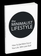 The Minimalist Lifestyle: How To Get More Out of Your Life, With Less Stuff by Anonymous