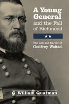 A Young General and the Fall of Richmond: The Life and Career of Godfrey Weitzel by G. William Quatman