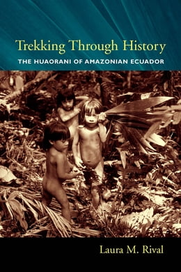 Book Trekking Through History: The Huaorani of Amazonian Ecuador by Laura M. Rival