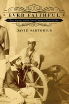 Ever Faithful: Race, Loyalty, and the Ends of Empire in Spanish Cuba by David Sartorius