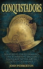 Conquistadors: Searching for El Dorado: The Terrifying Spanish Conquest of the Aztec and Inca Empires by John Pemberton