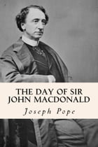 The Day of Sir John Macdonald by Joseph Pope