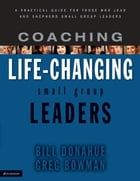Coaching Life-Changing Small Group Leaders: A Practical Guide for Those Who Lead and Shepherd Small Group Leaders by Bill Donahue
