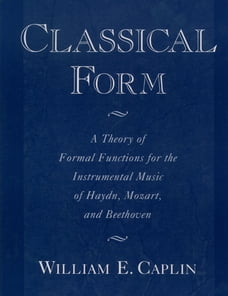 Classical Form: A Theory of Formal Functions for the Instrumental Music of Haydn, Mozart, and…