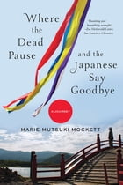 Where the Dead Pause, and the Japanese Say Goodbye: A Journey by Marie Mutsuki Mockett