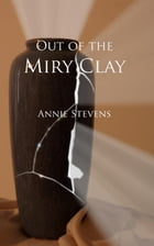 Out of the Miry Clay: The Light of Hope Through a Broken Vessel by Annie Stevens