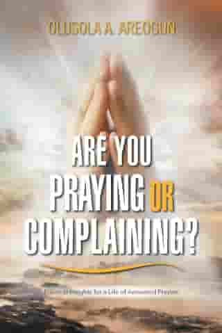 Are You Praying or Complaining?: Practical Insights for a Life of Answered Prayers