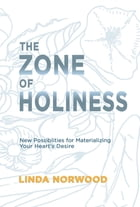 The Zone of Holiness: New Possibilities for Materializing Your Heart's Desire by Linda Norwood