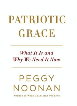 Book Patriotic Grace: What It Is and Why We Need It Now by Peggy Noonan
