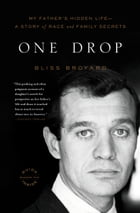 One Drop: My Father's Hidden Life--A Story of Race and Family Secrets by Bliss Broyard