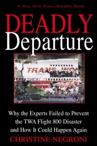 Deadly Departure: Why the Experts Failed to Prevent the TWA Flight 800 Disaster and How It Could…