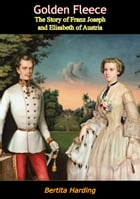 Golden Fleece: The Story of Franz Joseph and Elisabeth of Austria by Bertita Harding
