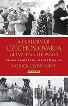 A History of Czechoslovakia between the Wars: From Versailles to Hitler's Invasion by Patrick Crowhurst
