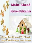 Make Ahead Festive Delicacies: From Traditional To Classic Easy & Mind Blowing Tasty Recipes by Jenna Ponder