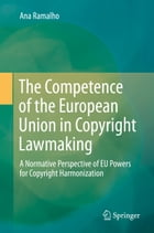 The Competence of the European Union in Copyright Lawmaking: A Normative Perspective of EU Powers for Copyright Harmonization by Ana Ramalho