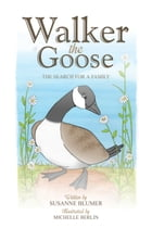 Walker The Goose: The Search For A Family by Susanne Blumer