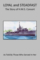 LOYAL and STEADFAST: The Story of HMS Consort by Paul Morrison