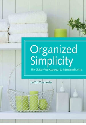 Organized Simplicity: The Clutter-Free Approach to Intentional Living The Clutter-Free Approach to Intentional Living