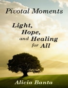 Pivotal Moments: Light, Hope, and Healing for All by Alicia Banta