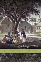 Troubling Freedom: Antigua and the Aftermath of British Emancipation by Natasha Lightfoot