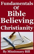 Fundamentals Of Bible Believing Christianity by Missionary Bill