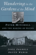 Wandering in the Gardens of the Mind: Peter Mitchell and the Making of Glynn by John Prebble