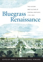Bluegrass Renaissance: The History and Culture of Central Kentucky, 1792-1852 by James C. Klotter