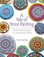 A Year of Stone Painting: 52 Mandala Designs to Inspire Your Spirit by F Sehnaz Bac