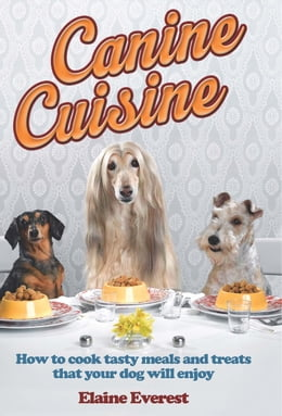 Book Canine Cuisine: How to cook tasty meals and treats that your dog will enjoy by Elaine Everest