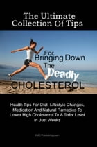 The Ultimate Collection Of Tips For Bringing Down The Deadly Cholesterol: Health Tips For Diet, Lifestyle Changes, Medication And Natural Remedies To  by KMS Publishing
