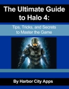The Ultimate Guide to Halo 4: Tips, Tricks, and Secrets to Master the Game by Harbor City Apps