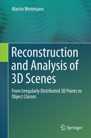 Reconstruction and Analysis of 3D Scenes: From Irregularly Distributed 3D Points to Object Classes by Martin Weinmann