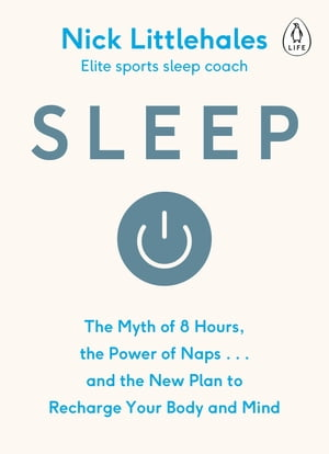Sleep The Myth of 8 Hours,  the Power of Naps... and the New Plan to Recharge Your Body and Mind