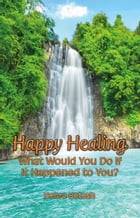 Happy Healing: What Would You Do If It Happened to You by Debra Betesh