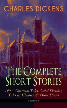CHARLES DICKENS – The Complete Short Stories: 190+ Christmas Tales, Social Sketches, Tales for…
