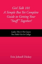 Girl Talk 101 A Simple But Yet Complete Guide to Getting Your ''Stuff'' Together!: Ladies This Is the Course You Didn't Get In College by Erin Johnell Dickey