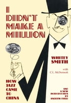 I Didn't Make A Million: How Jazz Came to China, with a new foreword by Andrew Field by Whitey Smith