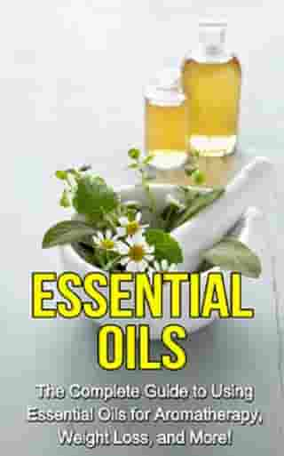 Essential Oils: The complete guide to using essential oils for aromatherapy, weight loss, and more!