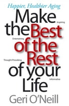 Make the Best of the Rest of Your Life: Happier, Healthier Aging by Geri O'Neill
