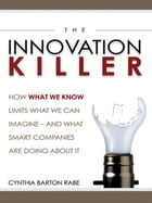 The Innovation Killer: How What We Know Limits What We Can Imagine -- and What Smart Companies Are Doing About It by Cynthia BARTON RABE