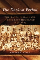 The Darkest Period: The Kanza Indians and Their Last Homeland, 1846–1873 by Ronald D. Parks