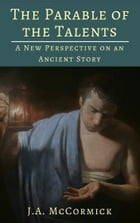 The Parable of the Talents: A New Perspective On An Ancient Story by Jonathan McCormick