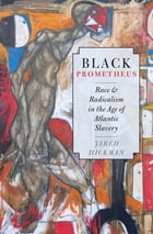 Black Prometheus: Race and Radicalism in the Age of Atlantic Slavery by Jared Hickman