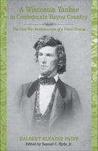 A Wisconsin Yankee in Confederate Bayou Country: The Civil War Reminiscences of a Union General by Halbert Eleazer Paine