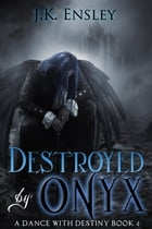 Destroyed by Onyx: A Dance with Destiny, #4 by JK Ensley