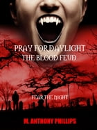 PRAY FOR DAYLIGHT/THE BLOOD FEUD IS NOW HERE by m. anthony phillips
